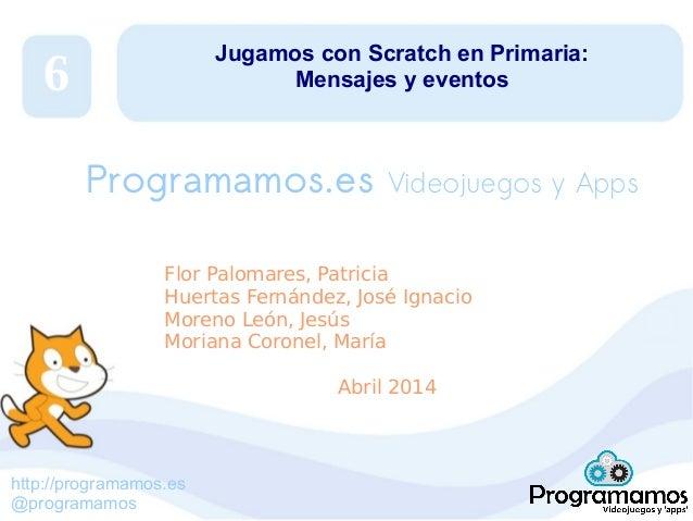 http://programamos.es @programamos Jugamos con Scratch en Primaria: Mensajes y eventos Flor Palomares, Patricia Huertas Fe...