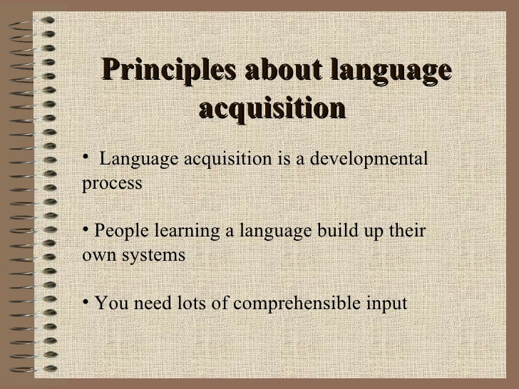 language acquisition principles essay Furthermore, there are actually two main guiding principles in first-language acquisition, that is, speech perception always precedes speech production and the gradually evolving system by which a child learns a language is built up one step at a time.