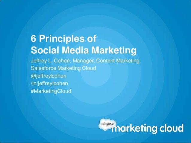 6 Principles ofSocial Media MarketingJeffrey L. Cohen, Manager, Content MarketingSalesforce Marketing Cloud@jeffreylcohen/...