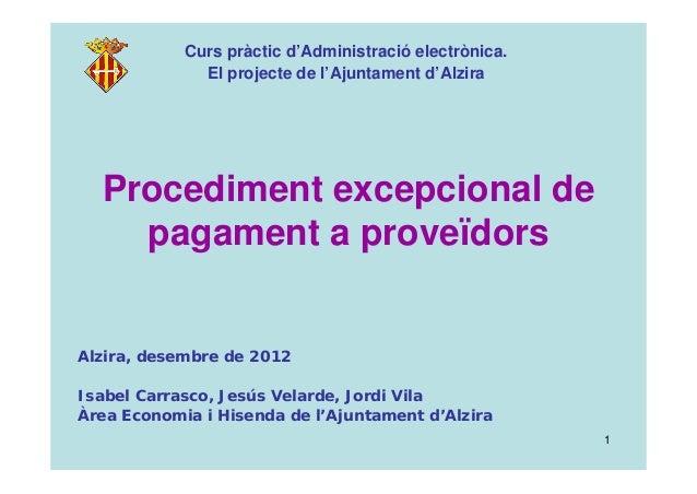 1 Procediment excepcional de pagament a proveïdors Curs pràctic d'Administració electrònica. El projecte de l'Ajuntament d...
