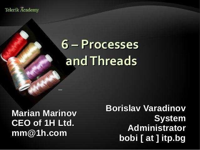 6 – Processes           and Threads                 Borislav VaradinovMarian Marinov                            SystemCEO ...