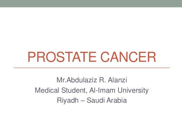 PROSTATE CANCERMr.Abdulaziz R. AlanziMedical Student, Al-Imam UniversityRiyadh – Saudi Arabia