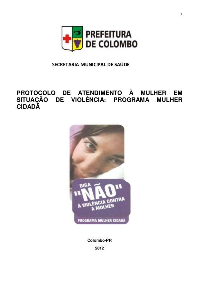 1 PROTOCOLO DE ATENDIMENTO À MULHER EM SITUAÇÃO DE VIOLÊNCIA: PROGRAMA MULHER CIDADÃ Colombo-PR 2012 SECRETARIA MUNICIPAL ...
