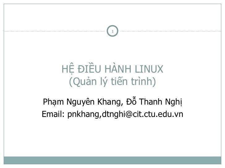 1     HỆ ĐIỀU HÀNH LINUX      (Quản lý tiến trình)Phạm Nguyên Khang, Đỗ Thanh NghịEmail: pnkhang,dtnghi@cit.ctu.edu.vn
