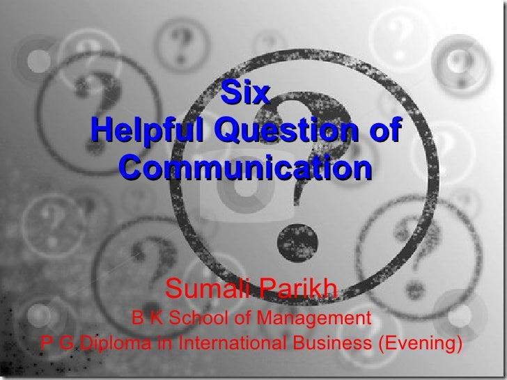 Six Helpful Question of Communication Sumali Parikh B K School of Management P G Diploma in International Business (Evening)