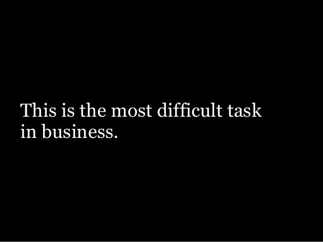 This is the most difficult task in business.