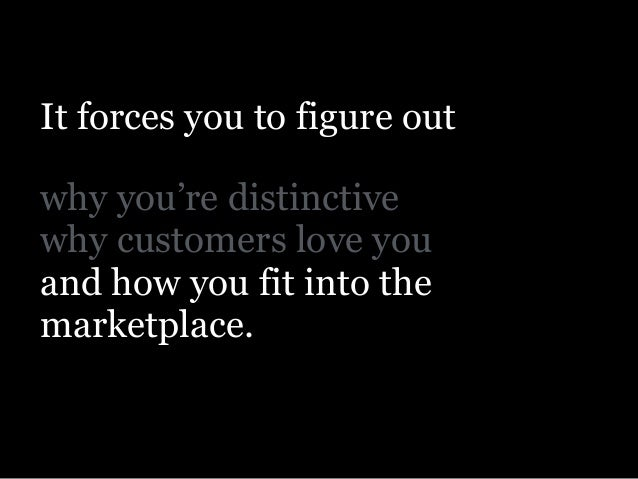 ! why you're distinctive why customers love you and how you fit into the marketplace. It forces you to figure out