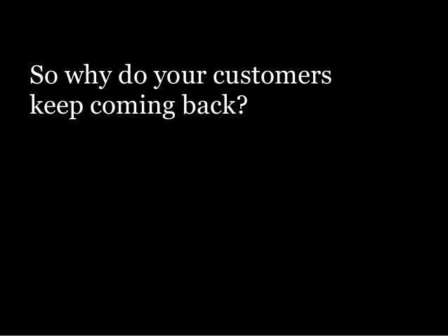So why do your customers keep coming back?