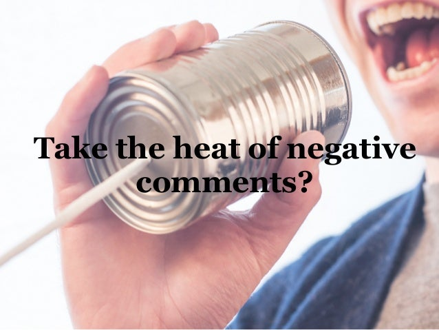 Take the heat of negative comments?