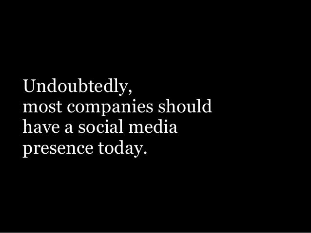 Undoubtedly, most companies should have a social media presence today.