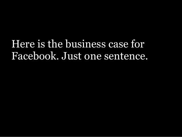 Here is the business case for Facebook. Just one sentence. !