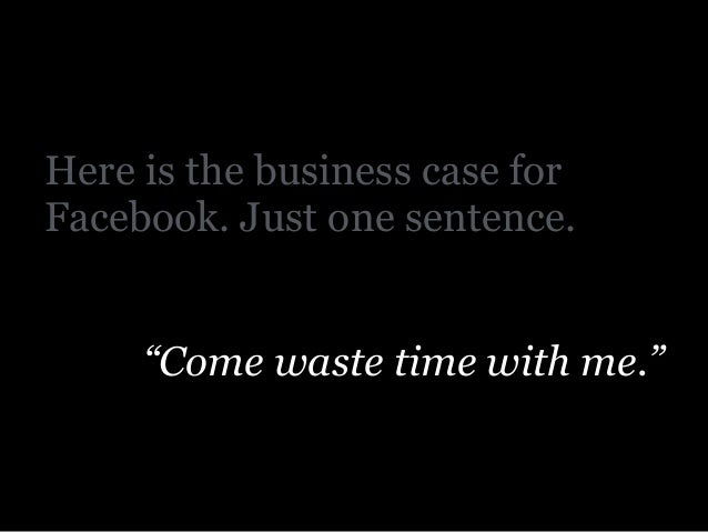 """Here is the business case for Facebook. Just one sentence. ! """"Come waste time with me."""""""