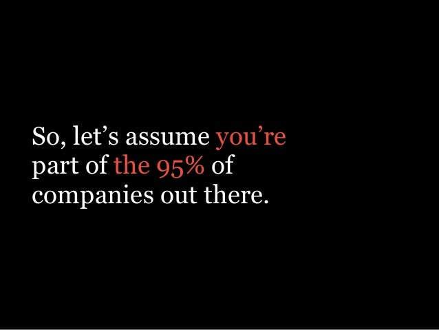 So, let's assume you're part of the 95% of companies out there.