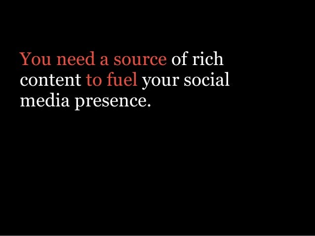 You need a source of rich content to fuel your social media presence. Something that provides real value to your customers.