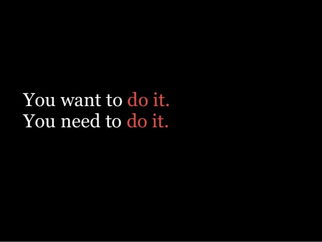 You want to do it. You need to do it.