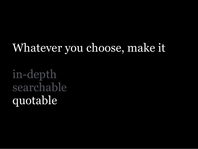 Whatever you choose, make it ! in-depth searchable quotable and evergreen.
