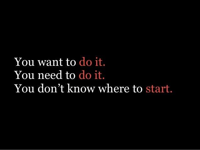 You want to do it. You need to do it. You don't know where to start.