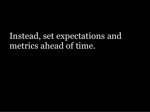 Instead, set expectations and metrics ahead of time. Then ask yourself this…
