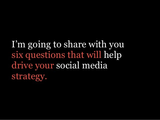 I'm going to share with you six questions that will help drive your social media strategy.