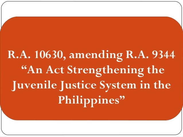 """R.A. 10630, amending R.A. 9344 """"An Act Strengthening the Juvenile Justice  System in the ..."""