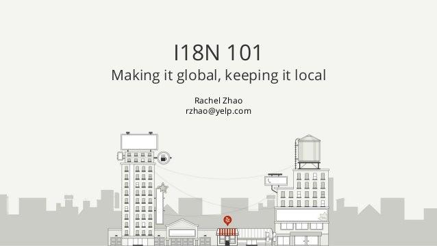 Rachel Zhao rzhao@yelp.com I18N 101 Making it global, keeping it local