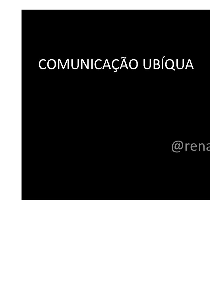 COMUNICAÇÃO UBÍQUA               @renatalemos
