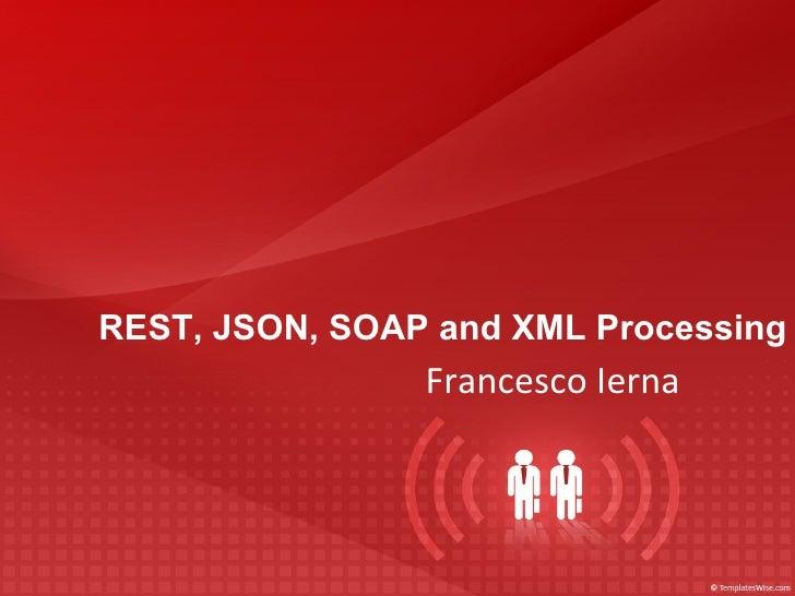 REST, JSON, SOAP and XML Processing <ul>Francesco Ierna </ul>