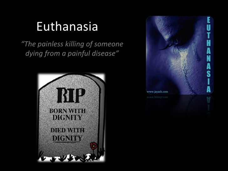 euthanasia a painless death 1 what is active euthanasia the process of causing a person's painless death usually as a consequence of suffering from an incurable disease or terminal illness administration of.