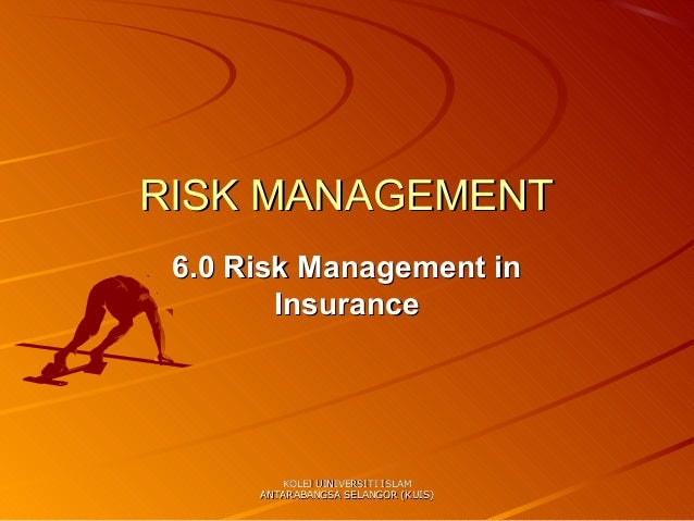 RISK MANAGEMENT 6.0 Risk Management in        Insurance         KOLEJ UINIVERSITI ISLAM      ANTARABANGSA SELANGOR (KUIS)