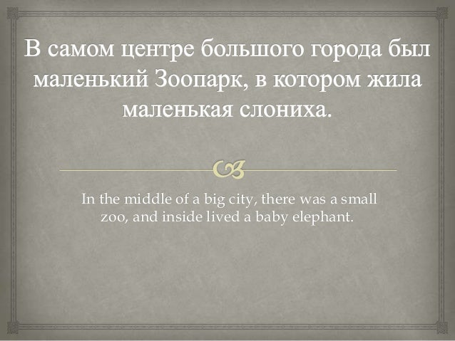In the middle of a big city, there was a smallzoo, and inside lived a baby elephant.