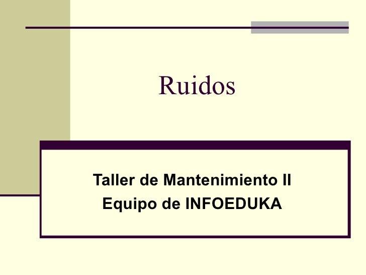 RuidosTaller de Mantenimiento II Equipo de INFOEDUKA