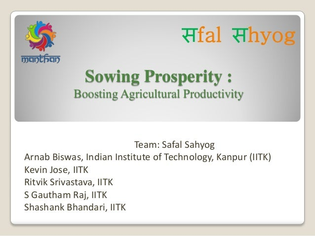 Sowing Prosperity : Boosting Agricultural Productivity Team: Safal Sahyog Arnab Biswas, Indian Institute of Technology, Ka...