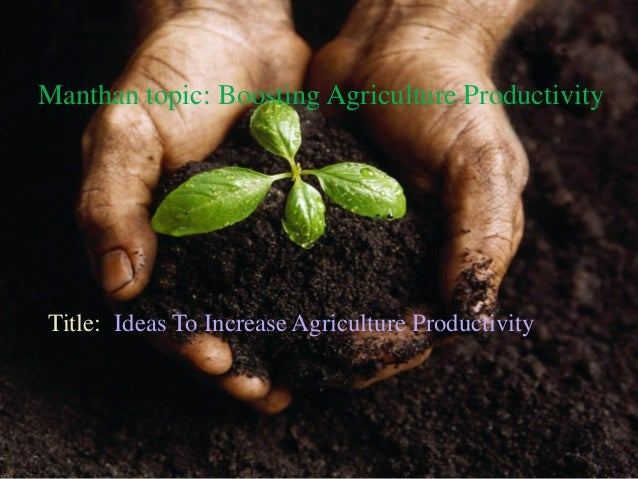 Manthan topic: Boosting Agriculture Productivity Ideas To Increase Agriculture ProductivityTitle: