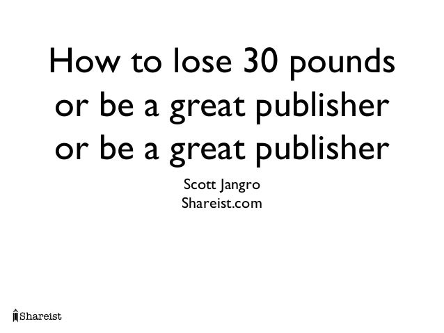 How to lose 30 poundsor be a great publisheror be a great publisher        Scott Jangro        Shareist.com