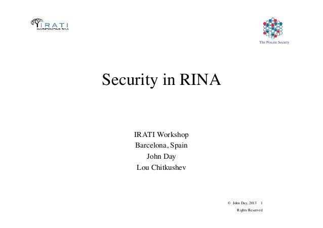 © John Day, 2013 1	  Rights Reserved	  The Pouzin Society	  Security in RINA	  IRATI Workshop	  Barcelona, Spain	  John Da...