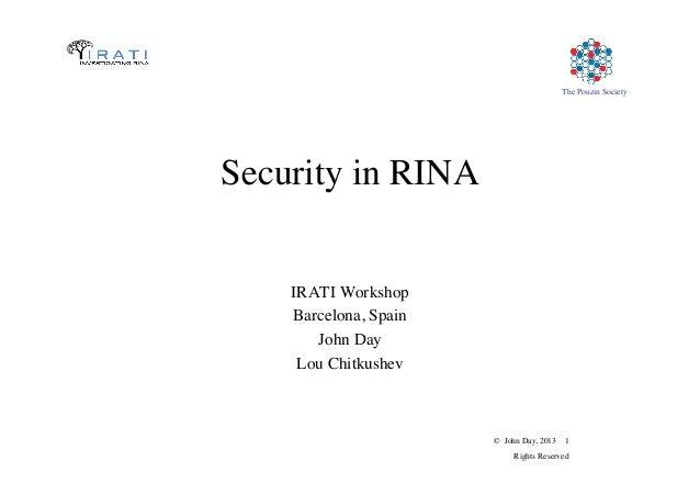 © John Day, 2013 1  Rights Reserved  The Pouzin Society  Security in RINA  IRATI Workshop  Barcelona, Spain  John Da...