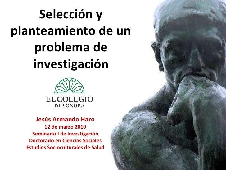 Selección y planteamiento de un problema de investigación Jesús Armando Haro 12 de marzo 2010 Seminario I de Investigación...