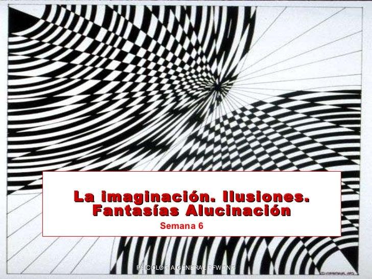 La imaginación. Ilusiones. Fantasías  Alucinación PSICOLOGÍA GENERAL PFWONG Semana 6