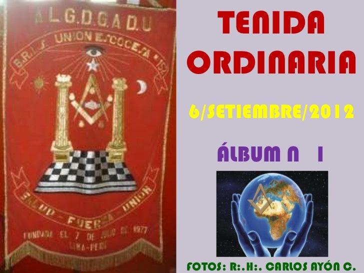 TENIDAORDINARIA6/SETIEMBRE/2012    ÁLBUM N 1FOTOS: R:.H:. CARLOS AYÓN C.