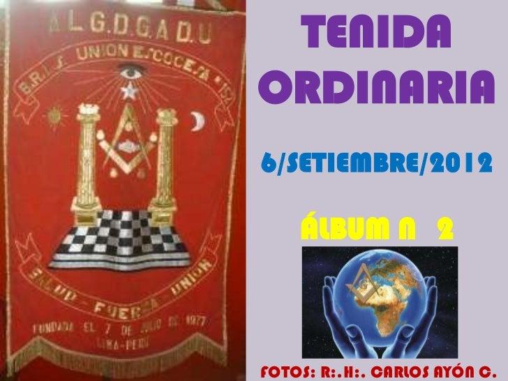TENIDAORDINARIA6/SETIEMBRE/2012    ÁLBUM N 2FOTOS: R:.H:. CARLOS AYÓN C.