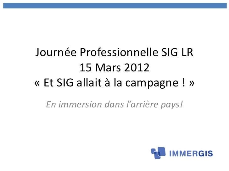 Journée Professionnelle SIG LR         15 Mars 2012« Et SIG allait à la campagne ! »  En immersion dans l'arrière pays!