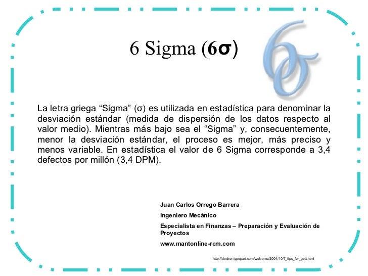 """6 Sigma ( 6 σ ) La letra griega """"Sigma"""" (σ) es utilizada en estadística para denominar la desviación estándar (medida de d..."""
