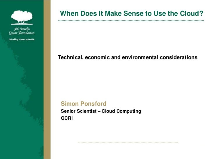 When Does It Make Sense to Use the Cloud?<br />Technical, economic and environmental considerations<br />Simon Ponsford<br...