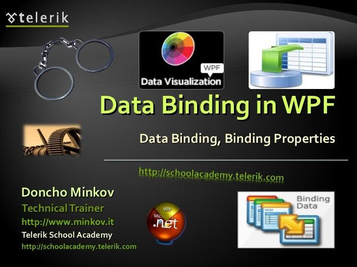 Data Binding in WPF Data Binding, Binding Properties <ul><li>Doncho Minkov </li></ul><ul><li>Telerik School Academy </li><...