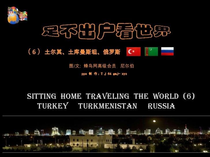 ( 6 )土尔其、土库曼斯坦、俄罗斯<br />图/文:  蜂鸟网高级会员   尼尔伯<br />pps制 作:T j 64 gmj- xyz<br />Sitting  home  traveling  the  world  ...