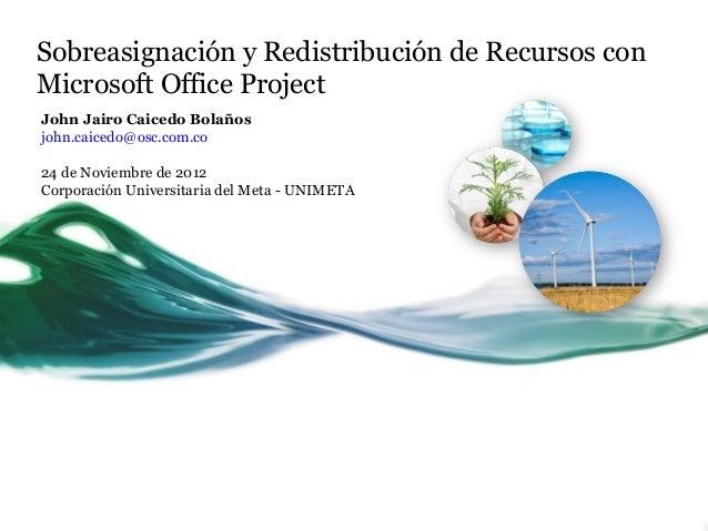 Sobreasignación y Redistribución de Recursos conMicrosoft Office ProjectJohn Jairo Caicedo Bolañosjohn.caicedo@osc.com.co2...