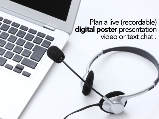 Plan a live (recordable) digital poster presentation video or text chat .
