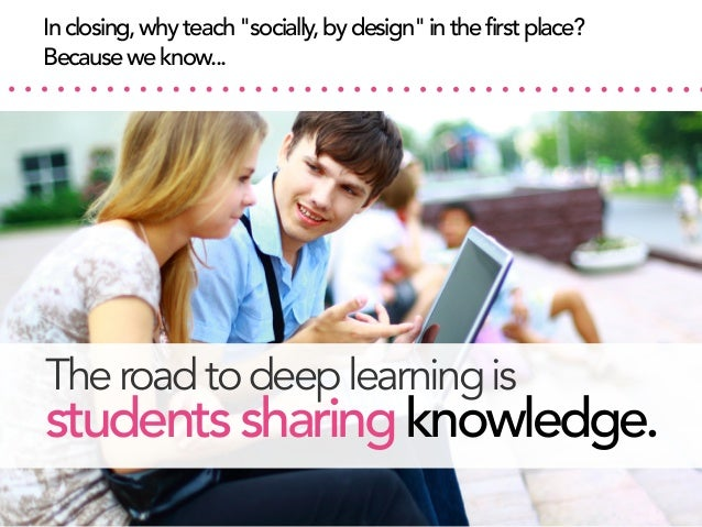 """In closing, why teach """"socially, by design"""" in the first place? Because we know...  The road to deep learning is  students..."""