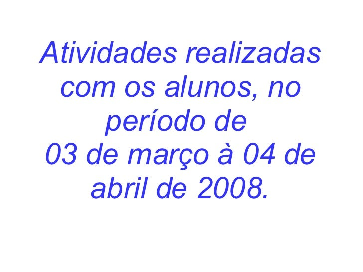 Atividades realizadas com os alunos, no período de  03 de março à 04 de abril de 2008.