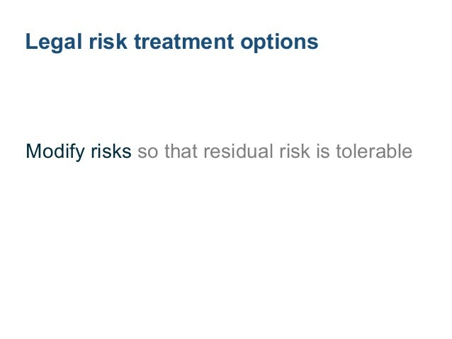 Legal risk treatment options Avoid by not starting or continuing ! Increase to pursue opportunity ! Remove source of risk ...